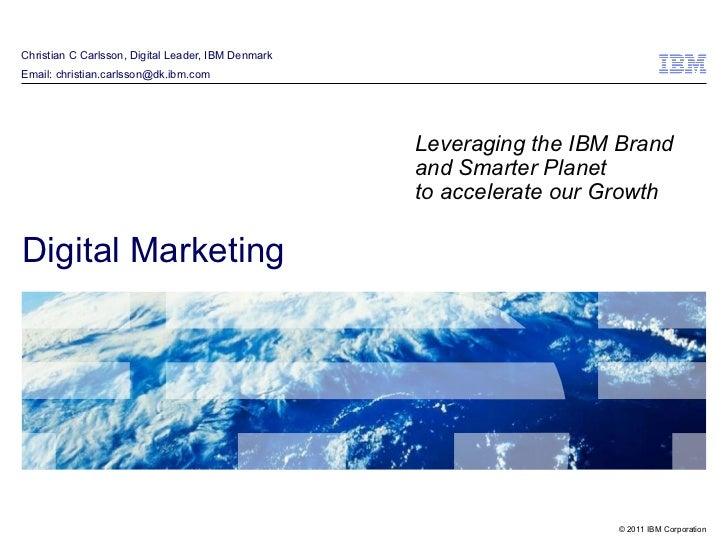 Christian C Carlsson, Digital Leader, IBM Denmark Email: christian.carlsson@dk.ibm.com Digital Marketing Leveraging the IB...