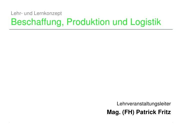 01.03.2010<br />Mag. (FH) Patrick Fritz<br />1<br />Lehr- und LernkonzeptBeschaffung, Produktion und Logistik<br />Lehrver...