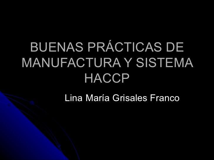 BUENAS PRÁCTICAS DE MANUFACTURA Y SISTEMA HACCP Lina María Grisales Franco