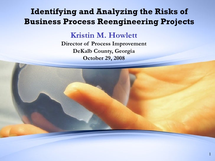 Identifying and Analyzing the Risks of Business Process Reengineering Projects Kristin M. Howlett Director of Process Impr...