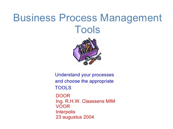 Business Process Management Tools Understand your processes and choose the appropriate TOOLS  DOOR Ing. R.H.W. Claassens M...