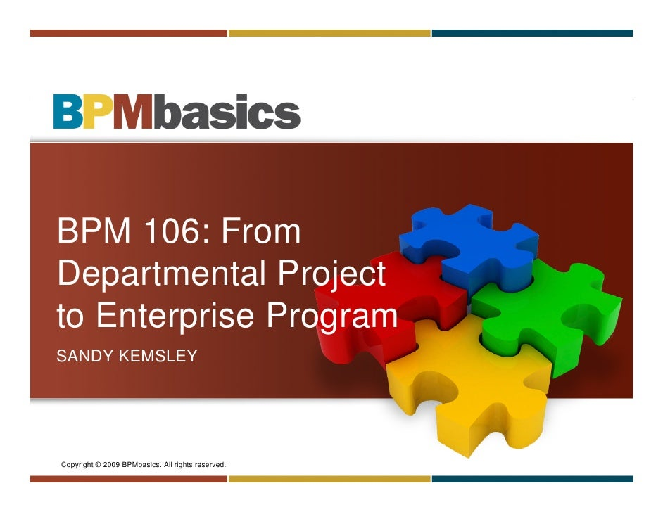 BPM 106: From Departmental Project to Enterprise Program SANDY KEMSLEY     Copyright © 2009 BPMbasics. All rights reserved...