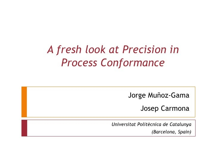 A fresh look at Precision in Process Conformance<br />Jorge Muñoz-GamaJosep Carmona<br />UniversitatPolitècnica de Catalun...