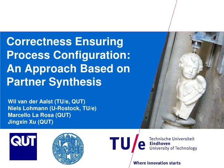 Correctness Ensuring Process Configuration: An Approach Based on Partner Synthesis Wil van der Aalst (TU/e, QUT) Niels Loh...