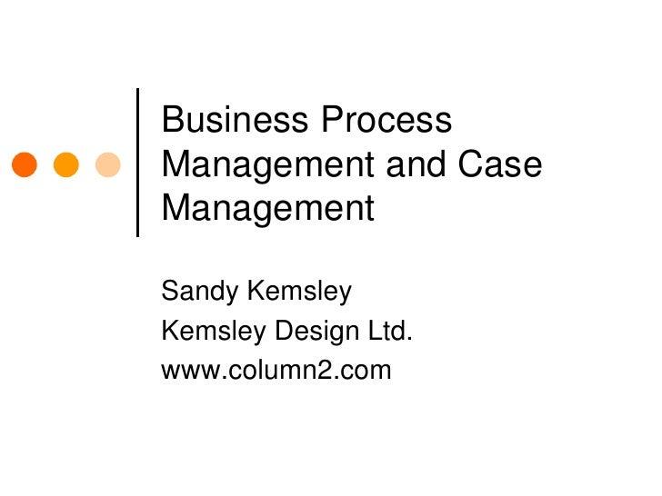 Business Process Management and Case Management<br />Sandy Kemsley<br />Kemsley Design Ltd.<br />www.column2.com<br />