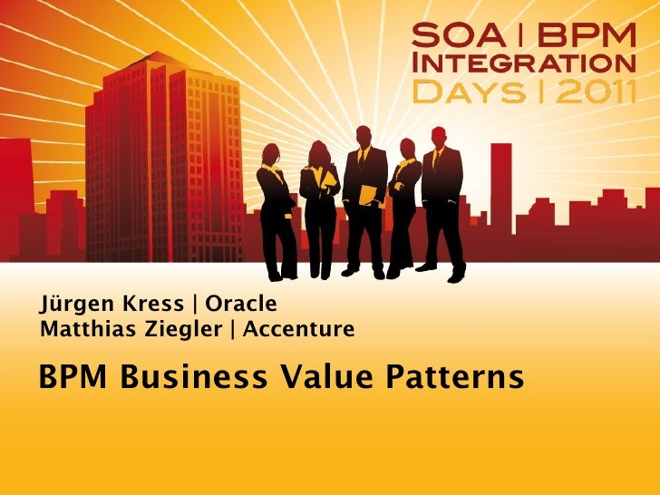 Jürgen Kress | Oracle Matthias Ziegler | Accenture <ul><li>BPM Business Value Patterns </li></ul>