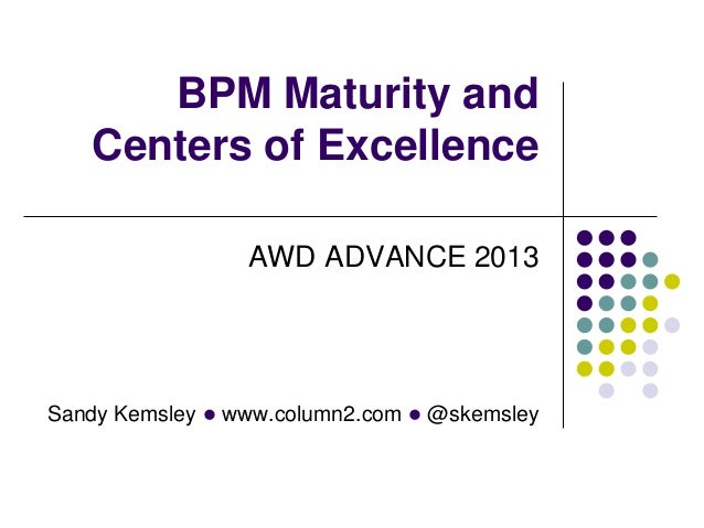 BPM Maturity and   Centers of Excellence                 AWD ADVANCE 2013Sandy Kemsley l www.column2.com l @skemsley
