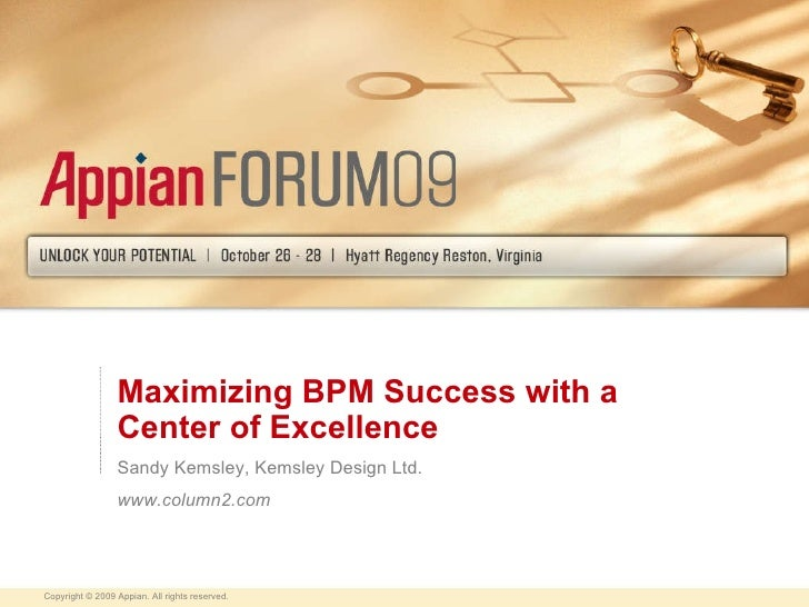 Maximizing BPM Success with a Center of Excellence Sandy Kemsley, Kemsley Design Ltd. www.column2.com Copyright © 2009 App...