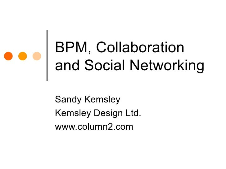 BPM, Collaboration and Social Networking Sandy Kemsley Kemsley Design Ltd. www.column2.com