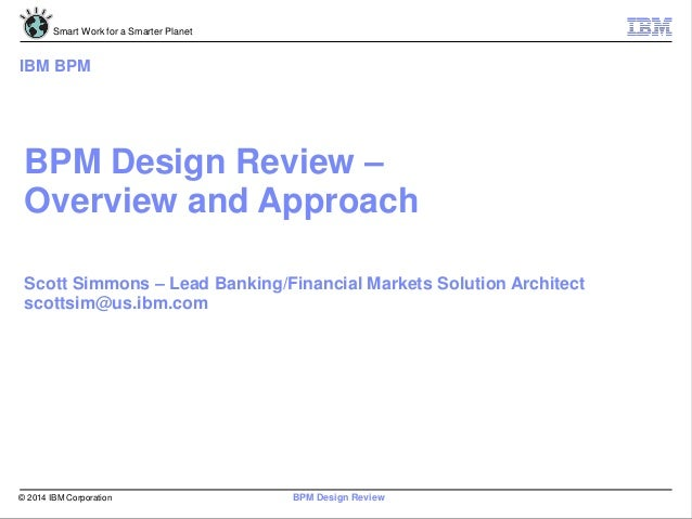 © 2014 IBM Corporation Smart Work for a Smarter Planet BPM Design Review BPM Design Review – Overview and Approach Scott S...