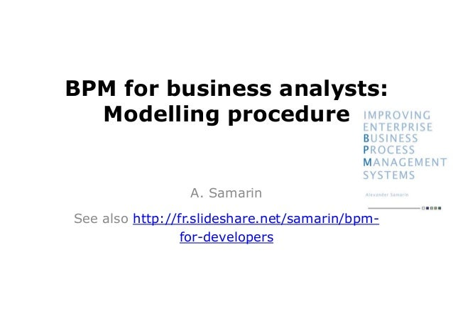 BPM for business analysts: Modelling procedure A. Samarin See also http://fr.slideshare.net/samarin/bpm- for-developers
