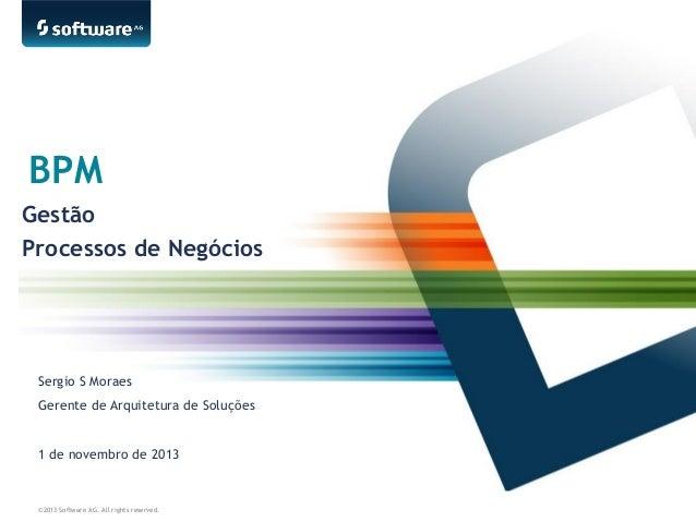BPM Gestão Processos de Negócios  Sergio S Moraes Gerente de Arquitetura de Soluções 1 de novembro de 2013  ©2013 Software...