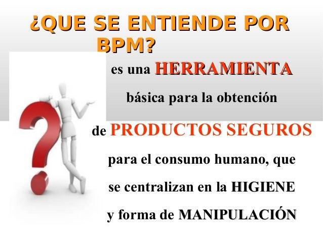 ¿QUE SE ENTIENDE POR¿QUE SE ENTIENDE POR BPM?BPM? es una HERRAMIENTAHERRAMIENTA básica para la obtención de PRODUCTOS SEGU...