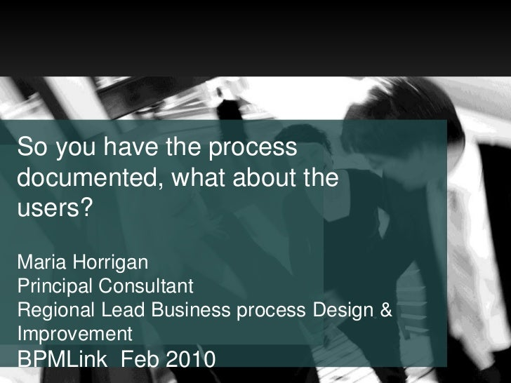 So you have the process documented, what about the users? Maria Horrigan Principal Consultant  Regional Lead Business proc...