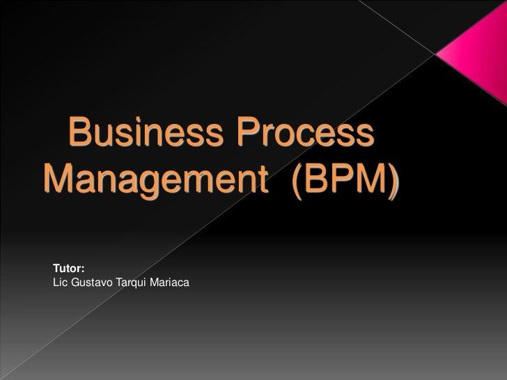 Business ProcessManagement (BPM)Tutor:Lic Gustavo Tarqui Mariaca
