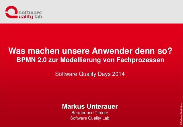 Software Quality Days 2014 Markus Unterauer Berater und Trainer Software Quality Lab Was machen unsere Anwender denn so? B...