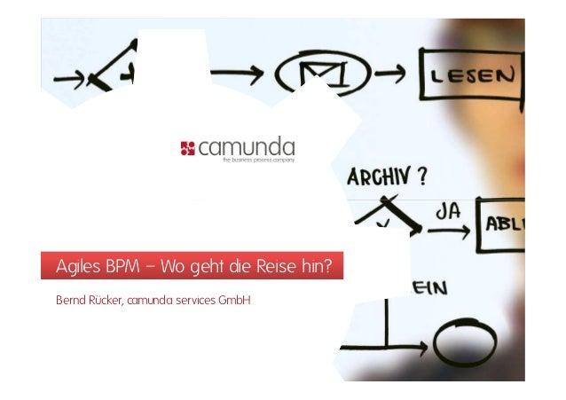 Agiles BPM – Wo geht die Reise hin?Agiles BPM – Wo geht die Reise hin? Bernd Rücker, camunda services GmbH
