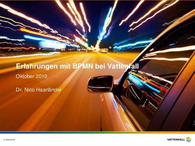 © Vattenfall AB Oktober 2010 Dr. Nico Haarländer Erfahrungen mit BPMN bei Vattenfall