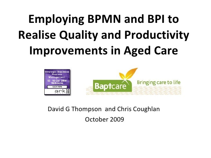 Employing BPMN and BPI to Realise Quality and Productivity Improvements in Aged Care David G Thompson  and Chris Coughlan ...