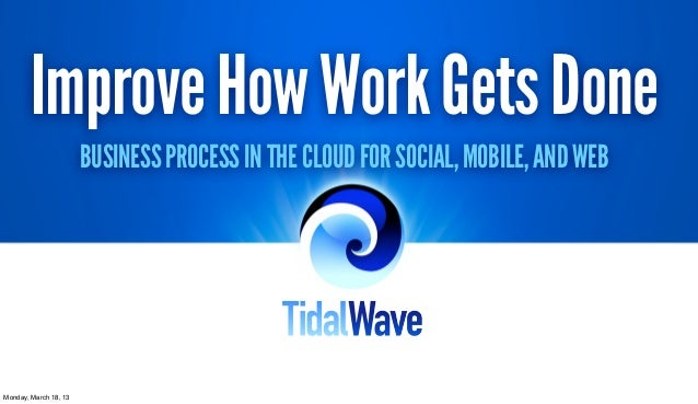 Improve How Work Gets Done                       BUSINESS PROCESS IN THE CLOUD FOR SOCIAL, MOBILE, AND WEBMonday, March 18...