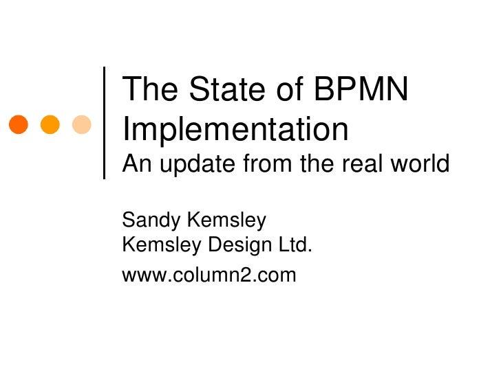 The State of BPMN ImplementationAn update from the real world<br />Sandy KemsleyKemsley Design Ltd.<br />www.column2.com<b...