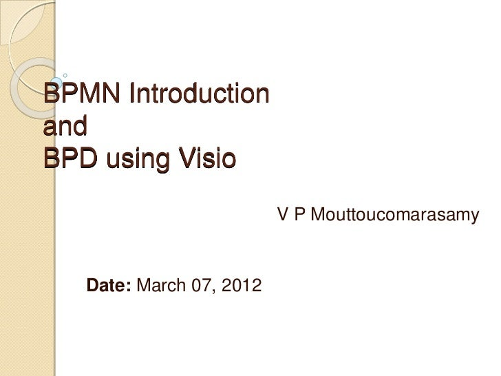 BPMN IntroductionandBPD using Visio                          V P Mouttoucomarasamy   Date: March 07, 2012