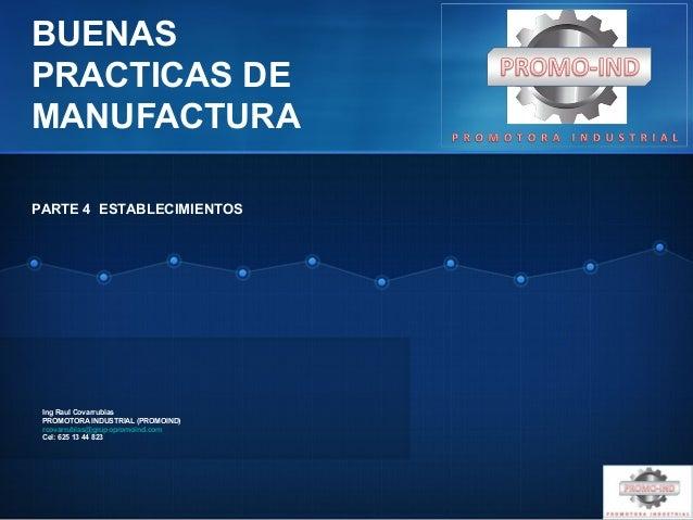 BUENAS PRACTICAS DE MANUFACTURA Ing Raul Covarrubias PROMOTORA INDUSTRIAL (PROMOIND) rcovarrubias@grupopromoind.com Cel: 6...