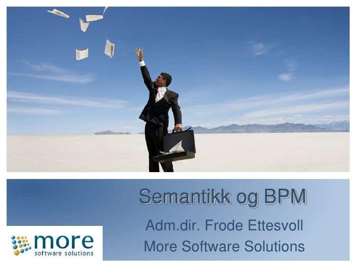 Semantikkog BPM<br />Adm.dir. FrodeEttesvoll<br />More Software Solutions<br />