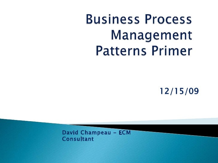Business Process ManagementPatterns Primer<br />12/15/09<br />David Champeau - ECM Consultant<br />