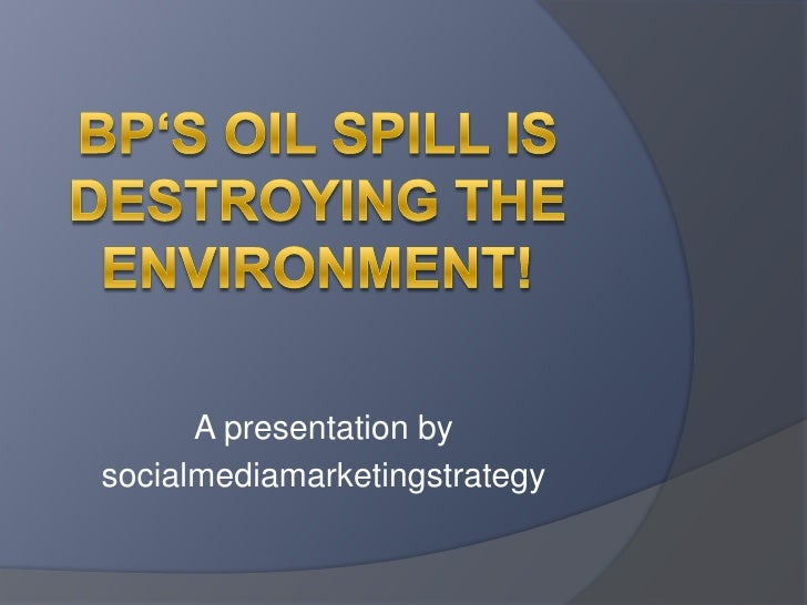 BP's oil spill is destroying the Environment!<br />A presentationby<br />socialmediamarketingstrategy<br />