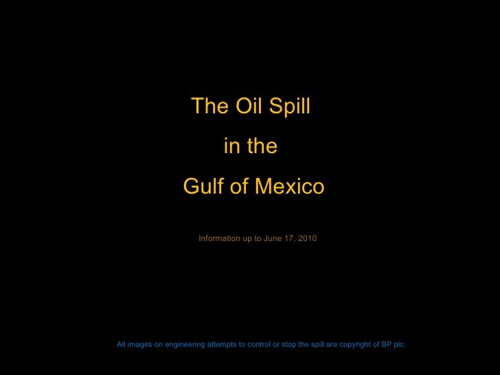 The Oil Spill  in the  Gulf of Mexico All images on engineering attempts to control or stop the spill are copyright of BP ...