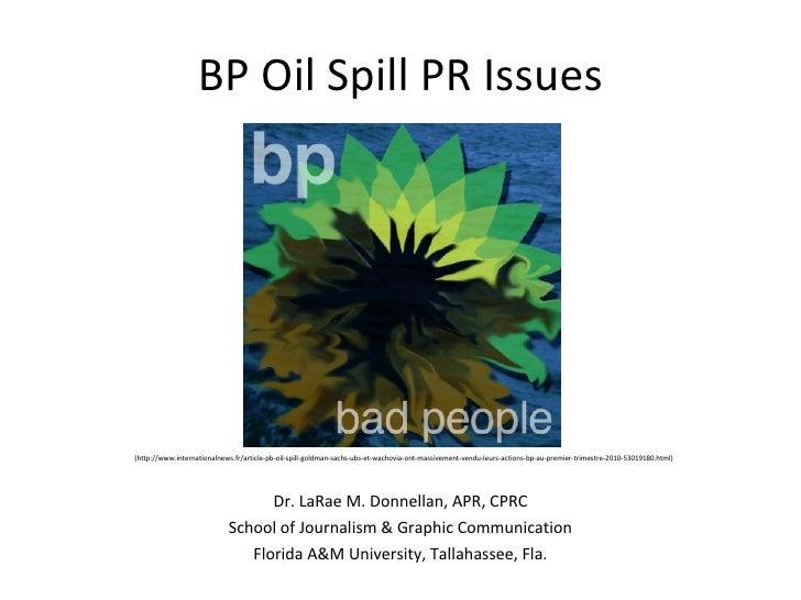 BP Oil Spill PR Issues Dr. LaRae M. Donnellan, APR, CPRC School of Journalism & Graphic Communication Florida A&M Universi...
