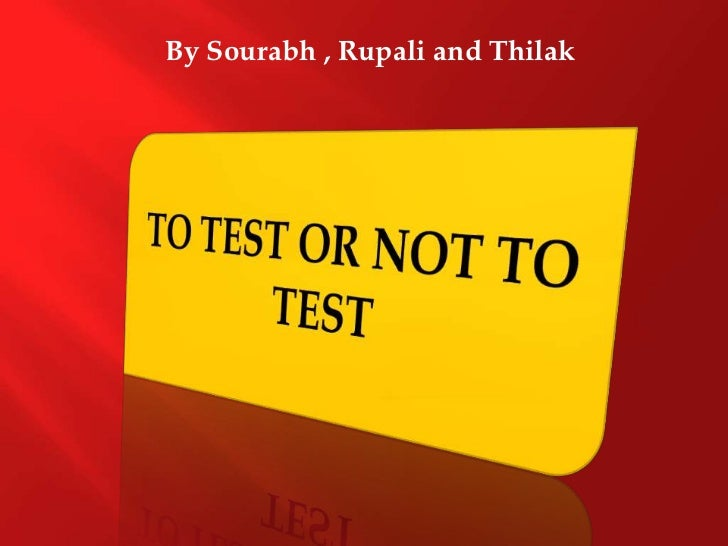 By Sourabh , Rupaliand Thilak<br />TO TEST OR NOT TO TEST<br />