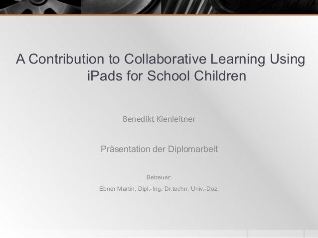 A Contribution to Collaborative Learning Using iPads for School Children Präsentation der Diplomarbeit Betreuer: Ebner Mar...