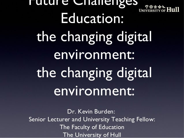 Future Challenges for Education: the changing digital environment: the changing digital environment: Dr. Kevin Burden: Sen...