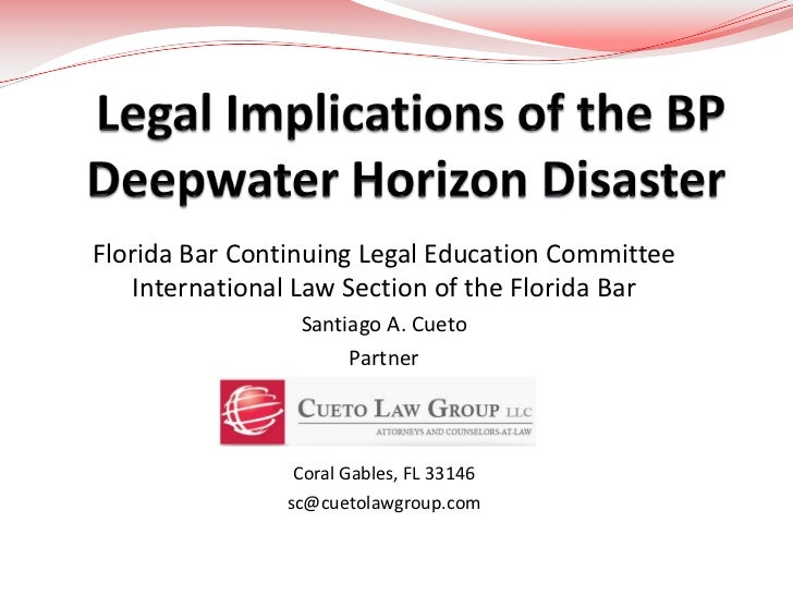 Legal Implications of the BPDeepwater Horizon Disaster<br />Florida Bar Continuing Legal Education Committee International...