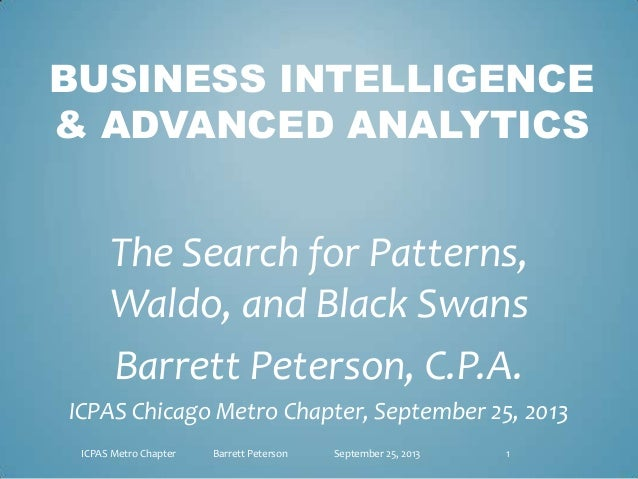 BUSINESS INTELLIGENCE & ADVANCED ANALYTICS The Search for Patterns, Waldo, and Black Swans Barrett Peterson, C.P.A. ICPAS ...