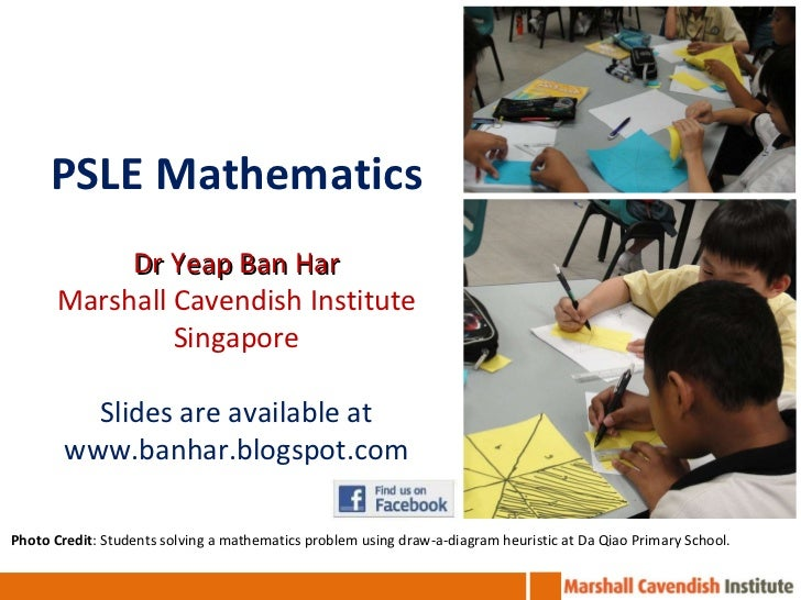 PSLE Mathematics Dr Yeap Ban Har Marshall Cavendish Institute Singapore Slides are available at www.banhar.blogspot.com Ph...