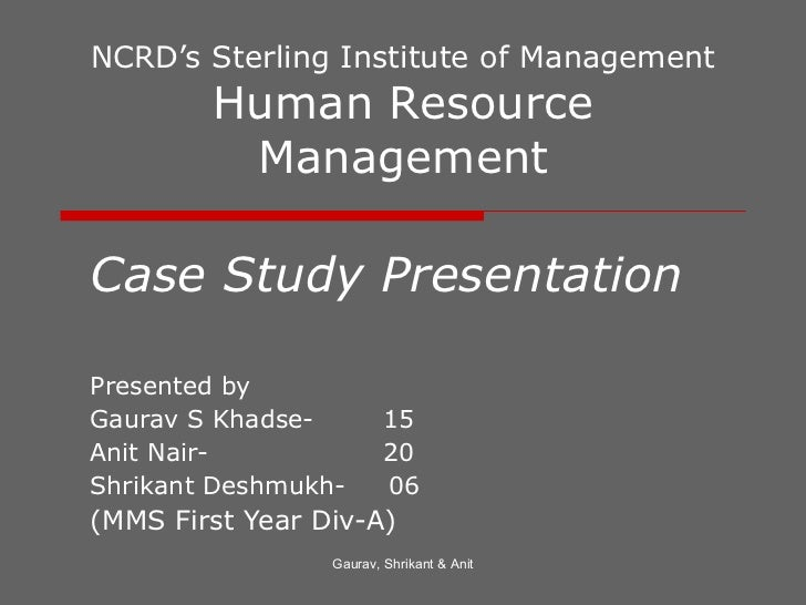 NCRD's Sterling Institute of Management Human Resource Management Case Study Presentation Presented by  Gaurav S Khadse-  ...