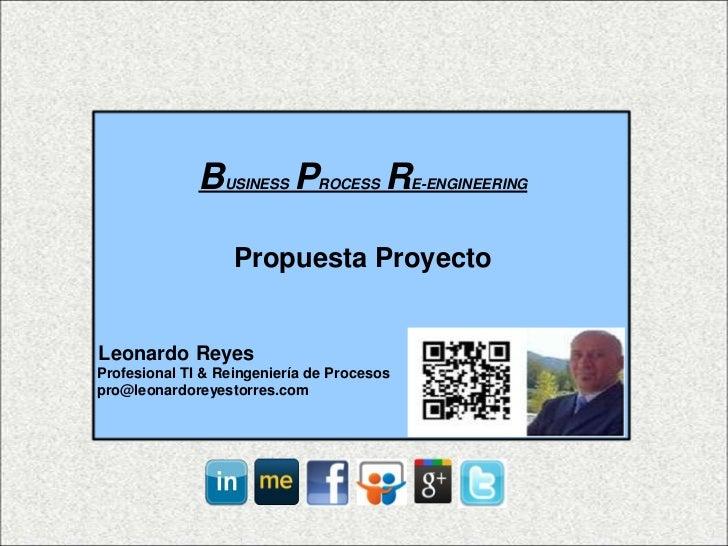 B  USINESS   P   ROCESS   R   E-ENGINEERING                   Propuesta ProyectoLeonardo ReyesProfesional TI & Reingenierí...