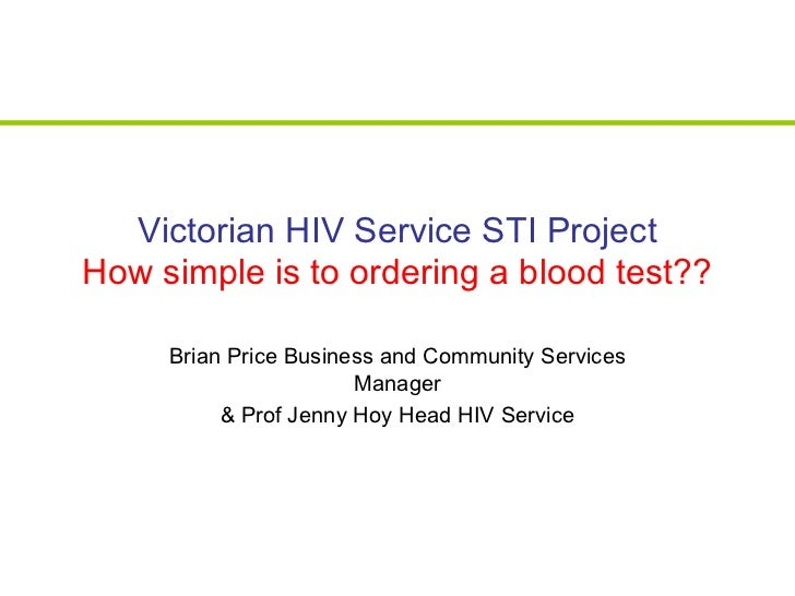 Victorian HIV Service STI Project How simple is to ordering a blood test?? Brian Price Business and Community Services Man...