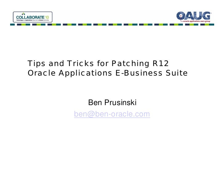 Tips and Tricks for Patching R12 Oracle Applications E-Business Suite                Ben Prusinski           ben@ben-oracl...