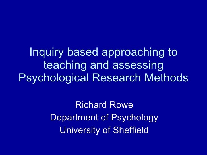 Inquiry based approaching to teaching and assessing Psychological Research Methods Richard Rowe Department of Psychology U...