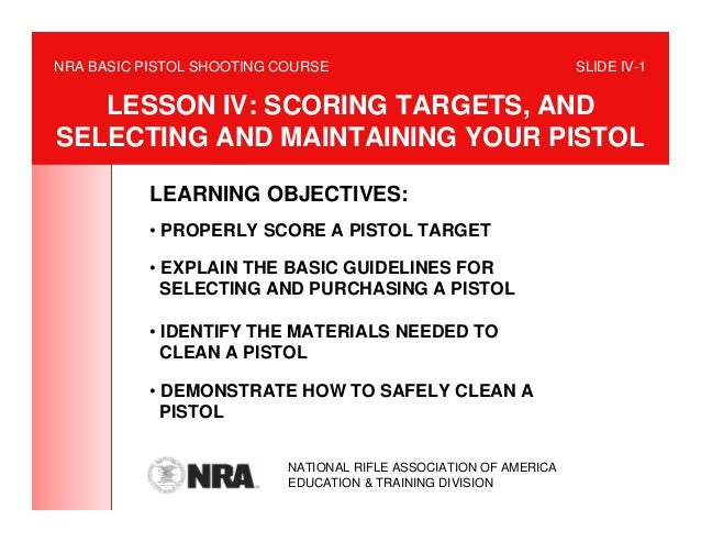 NRA BASIC PISTOL SHOOTING COURSE                                   SLIDE IV-1   LESSON IV: SCORING TARGETS, ANDSELECTING A...