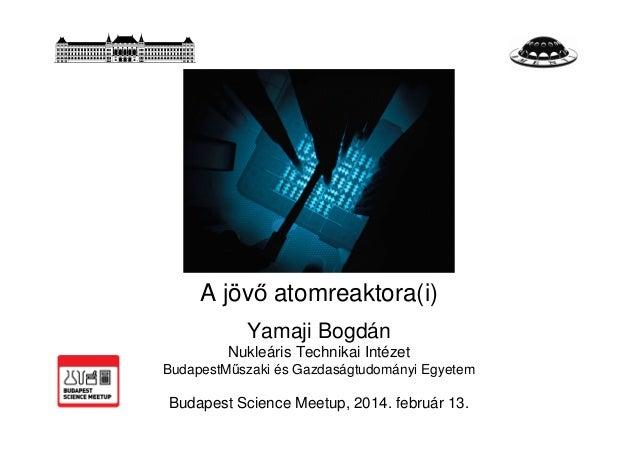 A jövő atomreaktora(i) Yamaji Bogdán Nukleáris Technikai Intézet BudapestMűszaki és Gazdaságtudományi Egyetem  Budapest Sc...