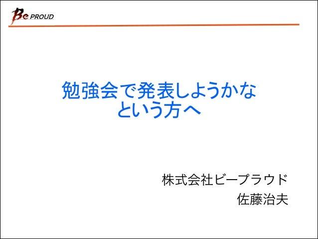 株式会社ビープラウド  佐藤治夫 勉強会で発表しようかな という方へ