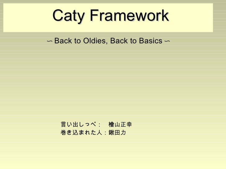 Caty Framework                             〜Back to Oldies, Back to Basics〜                             言い出...