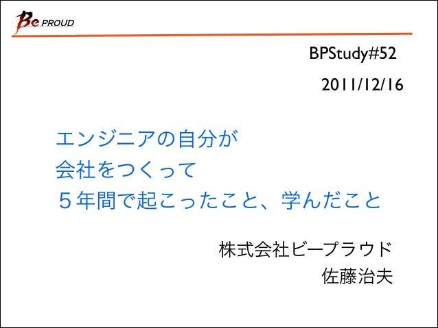 BPStudy#52 2011/12/16  エンジニアの自分が 会社をつくって 5年間で起こったこと、学んだこと 株式会社ビープラウド  佐藤治夫