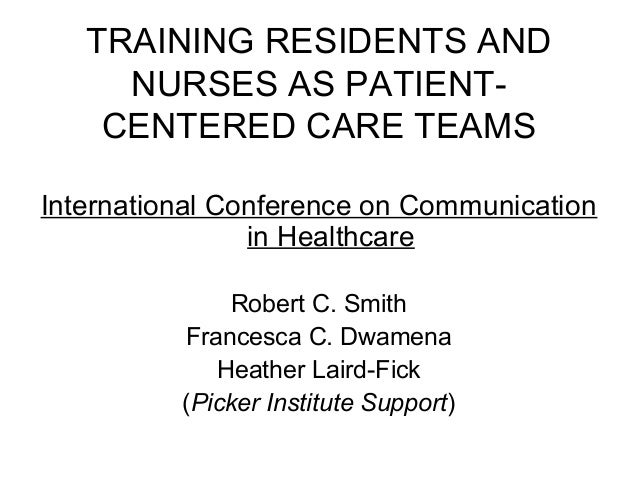 TRAINING RESIDENTS AND NURSES AS PATIENT- CENTERED CARE TEAMS International Conference on Communication in Healthcare Robe...