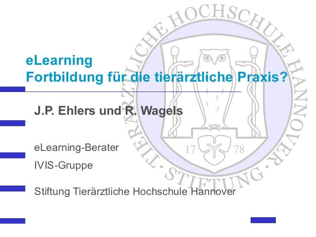eLearning Fortbildung für die tierärztliche Praxis? J.P. Ehlers und R. Wagels eLearning-Berater IVIS-Gruppe Stiftung Tierä...